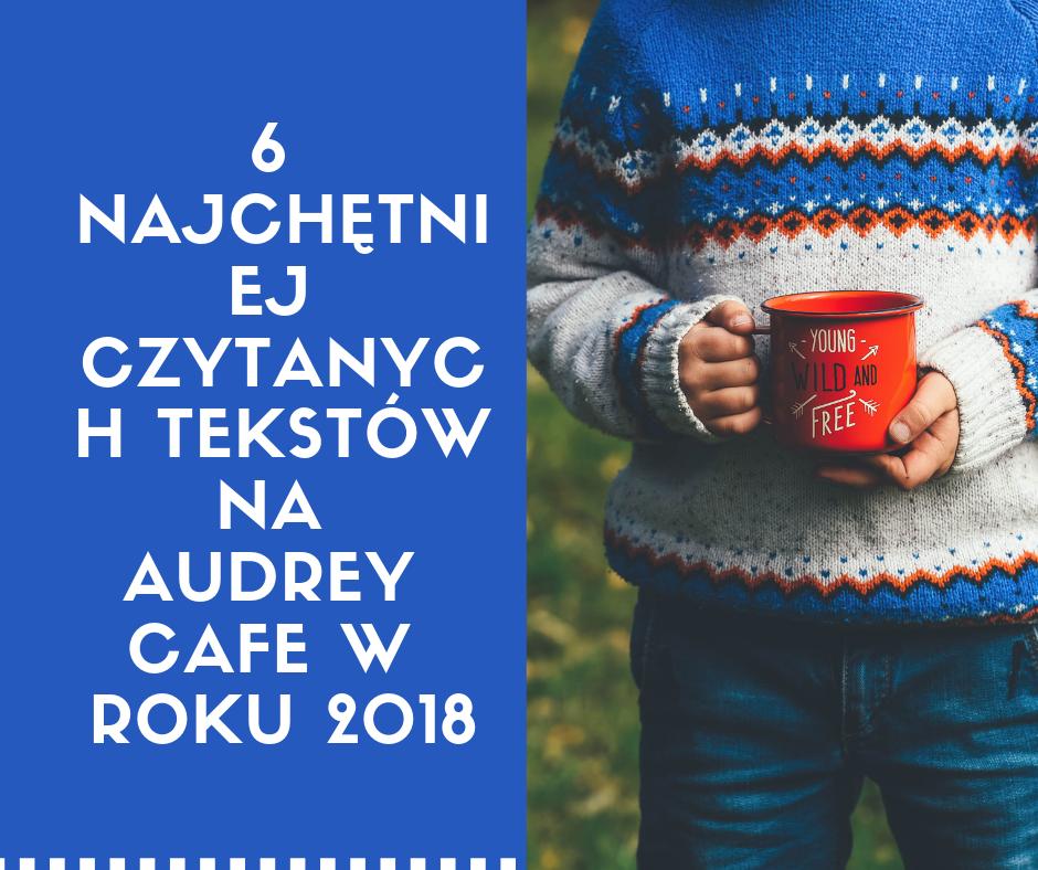 6 najchętniej czytanych wpisów na Audrey Cafe w roku 2018